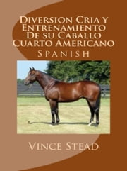 Diversion Cria y Entrenamiento De su Caballo Cuarto Americano ebook by Vince Stead