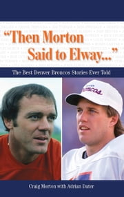 """Then Morton Said to Elway. . ."" - The Best Denver Broncos Stories Ever Told ebook by Craig Morton,Adrian Dater"