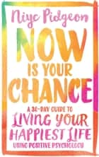 Now Is Your Chance - A 30-Day Guide to Living Your Happiest Life Using Positive Psychology ebook by Niyc Pidgeon