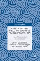 Exploring the Field of Business Model Innovation - New Theoretical Perspectives ebook by Oliver Gassmann, Karolin Frankenberger, Roman Sauer