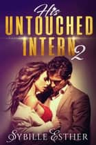 His Untouched Intern 2 - An Alpha Male Submission Story ebook by Sybille Esther