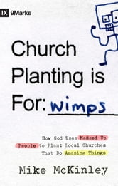 Church Planting Is for Wimps - How God Uses Messed-up People to Plant Ordinary Churches That Do Extraordinary Things ebook by Mike McKinley