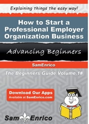 How to Start a Professional Employer Organization Business - How to Start a Professional Employer Organization Business ebook by Sunny Batista