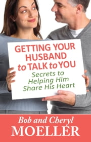 Getting Your Husband to Talk to You - Secrets to Helping Him Share His Heart ebook by Bob Moeller,Cheryl Moeller