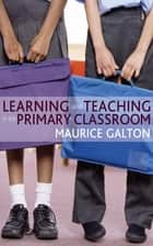 Learning and Teaching in the Primary Classroom ebook by Professor Maurice J Galton