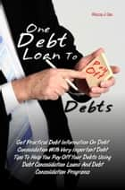 One Debt Loan To Pay Off Debts - Get Practical Debt Information On Debt Consolidation With Very Important Debt Tips To Help You Pay Off Your Debts Using Debt Consolidation Loans And Debt Consolidation Programs ebook by Ricca J. Go