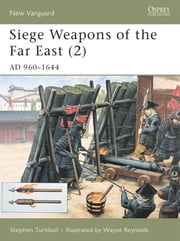 Siege Weapons of the Far East (2) - AD 960?1644 ebook by Dr Stephen Turnbull,Wayne Reynolds