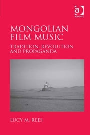 Mongolian Film Music - Tradition, Revolution and Propaganda ebook by Dr Lucy Rees