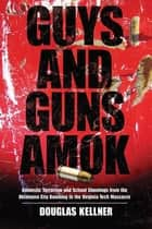 Guys and Guns Amok - Domestic Terrorism and School Shootings from the Oklahoma City Bombing to the Virginia Tech Massacre ebook by Douglas Kellner