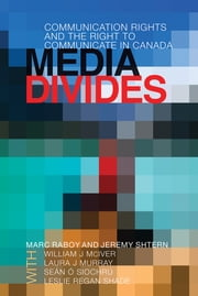 Media Divides - Communication Rights and the Right to Communicate in Canada ebook by Marc Raboy,Jeremy Shtern,William J. McIver,Laura J. Murray,Leslie Regan Shade,Seán Ó Siochrú