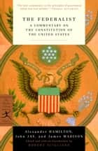 The Federalist - A Commentary on the Constitution of the United States ebook by Alexander Hamilton, John Jay, James Madison,...