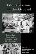 Globalization on the Ground ebook by Christopher Chase-Dunn,Nelson Amaro,Susanne Jonas,John A. Booth,Stephen G. Bunker,Christopher Chase-Dunn,A Douglas Kincaid,Susan Manning,Alejandro Portes,Julia Richards,Michael Richards,William I. Robinson,Gert Rosenthal,José Serech,Edelberto Torres,Kay B. Warren