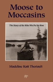 Moose to Moccasins - The Story of Ka Kita Wa Pa No Kwe ebook by Madeline Katt Theriault