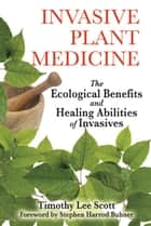 Invasive Plant Medicine: The Ecological Benefits and Healing Abilities of Invasives ebook by Timothy Lee Scott,Stephen Harrod Buhner