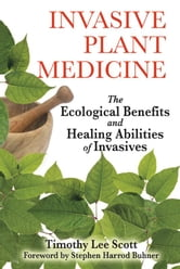 Invasive Plant Medicine: The Ecological Benefits and Healing Abilities of Invasives - The Ecological Benefits and Healing Abilities of Invasives ebook by Timothy Lee Scott,Stephen Harrod Buhner