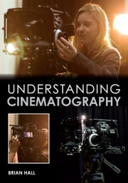 Understanding Cinematography ebook by Brian Hall