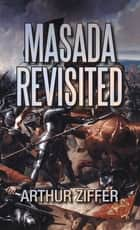 Masada Revisited - A Play in Ten Scenes ebook by Arthur Ziffer