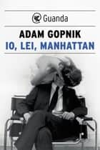 Io, lei, Manhattan ebook by Adam Gopnik