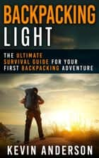 Backpacking Light: The Ultimate Survival Guide For Your First Backpacking Adventure - Camping, Hiking, Fishing, Outdoors Series ebook by Kevin Anderson