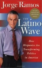 The Latino Wave - How Hispanics Are Transforming Politics in America ebook by Jorge Ramos