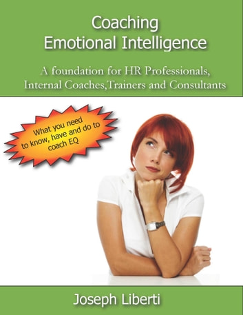 Coaching Emotional Intelligence: A foundation for HR Professionals, Internal Coaches, Consultants and Trainers ebook by Joseph Liberti