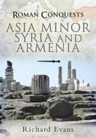 Roman Conquests: Asia Minor, Syria and Armenia ebook by Richard Evans