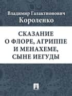 Сказание о Флоре, Агриппе и Менахеме, сыне Иегуды ebook by Короленко В.Г.