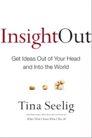 Insight Out - Get Ideas Out of Your Head and Into the World ebook by Tina Seelig