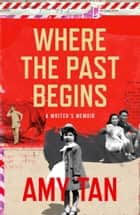 Where the Past Begins: A Writer's Memoir ebook by Amy Tan