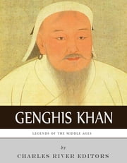 Legends of the Middle Ages: The Life and Legacy of Genghis Khan ebook by Charles River Editors