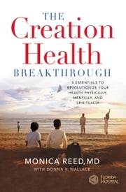 The Creation Health Breakthrough - 8 Essentials to Revolutionize Your Health Physically, Mentally, and Spiritually ebook by Monica Reed,Donna K. Wallace