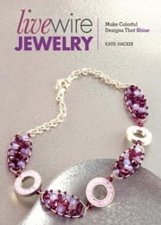 Live Wire Jewelry: Make Colorful Designs That Shine ebook by Katie Hacker
