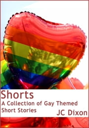 Shorts: A Collection of Gay Themed Short Stories ebook by JC Dixon
