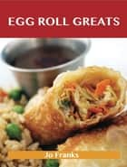 Egg Roll Greats: Delicious Egg Roll Recipes, The Top 49 Egg Roll Recipes ebook by Jo Franks