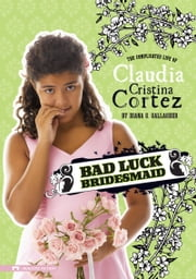 Bad Luck Bridesmaid - The Complicated Life of Claudia Cristina Cortez ebook by Diana G Gallagher, Brann Garvey