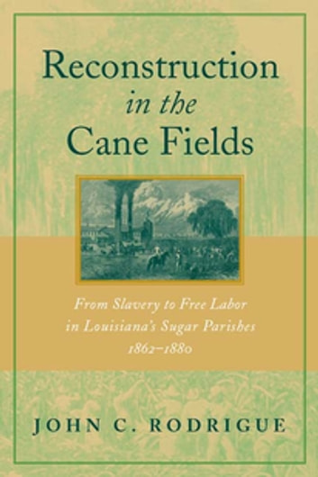 Reconstruction in the Cane Fields - From Slavery to Free Labor in Louisiana's Sugar Parishes, 1862--1880 ebook by John C. Rodrigue