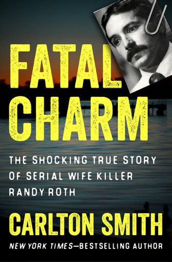 Fatal Charm - The Shocking True Story of Serial Wife Killer Randy Roth ebook by Carlton Smith