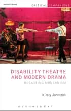 Disability Theatre and Modern Drama - Recasting Modernism ebook by Professor Kirsty Johnston