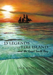 13 Legends of Fire Island - and the Great South Bay ebook by Jack Whitehouse