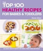 Top 100 Healthy Recipes for Babies and Toddlers - Delicious, Healthy Recipes for Purees, Finger Foods and Meals (Top 100 Recipes) ebook by Renee Elliott
