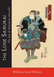 The Lone Samurai - The Life of Miyamoto Musashi ebook by William Scott Wilson