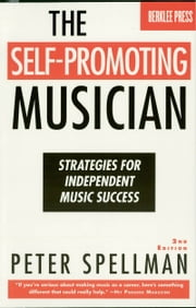 The Self-Promoting Musician - Strategies for Independent Music Success ebook by Peter Spellman