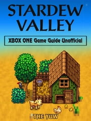 Stardew Valley Xbox One Game Guide Unofficial ebook by The Yuw