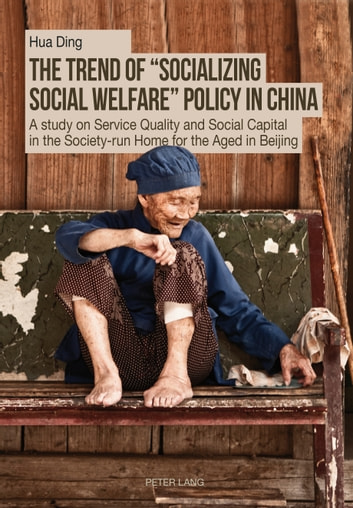 The Trend of «Socializing Social Welfare» Policy in China - A study on Service Quality and Social Capital in the Society-run Home for the Aged in Beijing ebook by Hua Ding