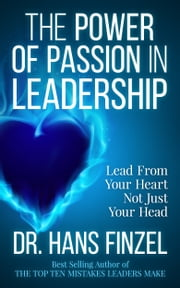 The Power of Passion in Leadership - Lead from Your Heart, Not Just Your Head ebook by Hans Finzel