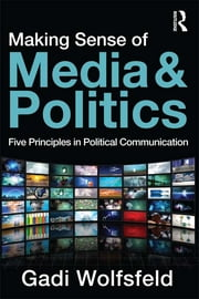 Making Sense of Media and Politics - Five Principles in Political Communication ebook by Gadi Wolfsfeld