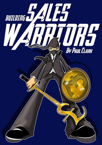 Building Sales Warriors - Mastering the Art of Hardcore Sales Generation ebook by Paul Clark
