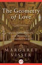 The Geometry of Love ebook by Margaret Visser