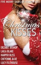Christmas Kisses - Five Merry Tales of Lesbian Lust ebook by Harper Bliss, Erzabet Bishop, Cheyenne Blue