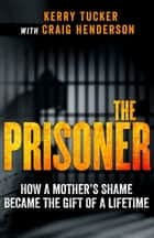 The Prisoner - How One Woman's Jail Term Was The Making Of Her ebook by Kerry Tucker, Craig Henderson